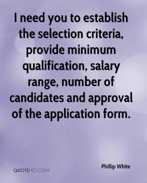Phillip White  - I need you to establish the selection criteria, provide minimum qualification, salary range, number of candidates and approval of the application form.