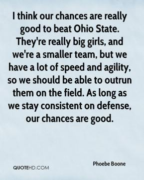 Phoebe Boone  - I think our chances are really good to beat Ohio State. They're really big girls, and we're a smaller team, but we have a lot of speed and agility, so we should be able to outrun them on the field. As long as we stay consistent on defense, our chances are good.