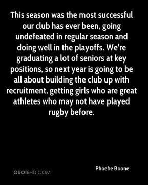 Phoebe Boone  - This season was the most successful our club has ever been, going undefeated in regular season and doing well in the playoffs. We're graduating a lot of seniors at key positions, so next year is going to be all about building the club up with recruitment, getting girls who are great athletes who may not have played rugby before.