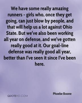 Phoebe Boone  - We have some really amazing runners - girls who, once they get going, can just blow by people, and that will help us a lot against Ohio State. But we've also been working all year on defense, and we've gotten really good at it. Our goal-line defense was really good all year, better than I've seen it since I've been here.