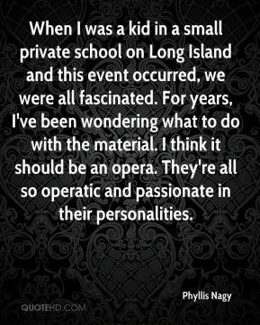 Phyllis Nagy  - When I was a kid in a small private school on Long Island and this event occurred, we were all fascinated. For years, I've been wondering what to do with the material. I think it should be an opera. They're all so operatic and passionate in their personalities.