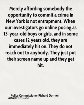 Police Commissioner Richard Dormer  - Merely affording somebody the opportunity to commit a crime in New York is not entrapment. When our investigators go online posing as 13-year-old boys or girls, and in some cases 12 years old, they are immediately hit on. They do not reach out to anybody. They just put their screen name up and they get hit.