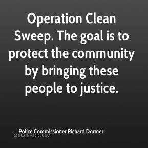Police Commissioner Richard Dormer  - Operation Clean Sweep. The goal is to protect the community by bringing these people to justice.