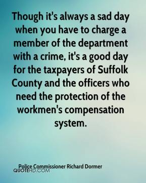 Police Commissioner Richard Dormer  - Though it's always a sad day when you have to charge a member of the department with a crime, it's a good day for the taxpayers of Suffolk County and the officers who need the protection of the workmen's compensation system.