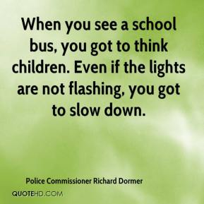 Police Commissioner Richard Dormer  - When you see a school bus, you got to think children. Even if the lights are not flashing, you got to slow down.