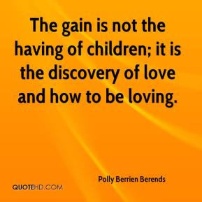 Polly Berrien Berends - The gain is not the having of children; it is the discovery of love and how to be loving.