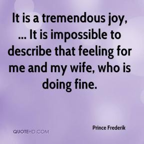 Prince Frederik  - It is a tremendous joy, ... It is impossible to describe that feeling for me and my wife, who is doing fine.