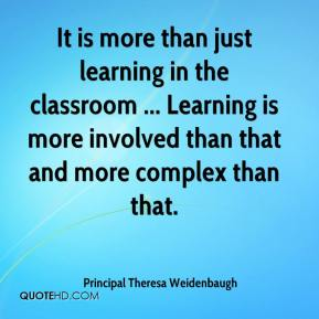 It is more than just learning in the classroom ... Learning is more involved than that and more complex than that.