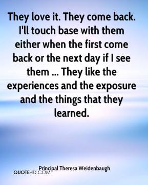 They love it. They come back. I'll touch base with them either when the first come back or the next day if I see them ... They like the experiences and the exposure and the things that they learned.