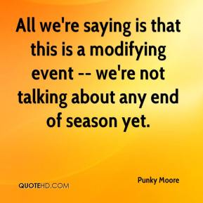 Punky Moore  - All we're saying is that this is a modifying event -- we're not talking about any end of season yet.