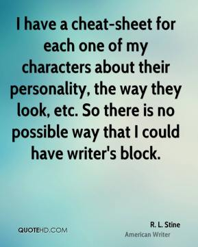 I have a cheat-sheet for each one of my characters about their personality, the way they look, etc. So there is no possible way that I could have writer's block.