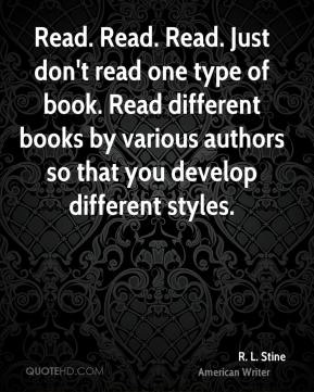 R. L. Stine - Read. Read. Read. Just don't read one type of book. Read different books by various authors so that you develop different styles.