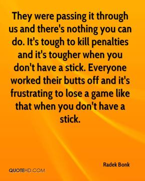 Radek Bonk  - They were passing it through us and there's nothing you can do. It's tough to kill penalties and it's tougher when you don't have a stick. Everyone worked their butts off and it's frustrating to lose a game like that when you don't have a stick.