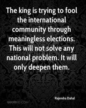 Rajendra Dahal  - The king is trying to fool the international community through meaningless elections. This will not solve any national problem. It will only deepen them.