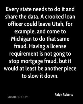 Ralph Roberts  - Every state needs to do it and share the data. A crooked loan officer could leave Utah, for example, and come to Michigan to do that same fraud. Having a license requirement is not gong to stop mortgage fraud, but it would at least be another piece to slow it down.