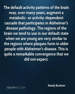 Randy Buckner  - The default activity patterns of the brain may, over many years, augment a metabolic- or activity-dependent cascade that participates in Alzheimer's disease pathology. The regions of the brain we tend to use in our default state when we are young are very similar to the regions where plaques form in older people with Alzheimer's disease. This is quite a remarkable convergence that we did not expect.