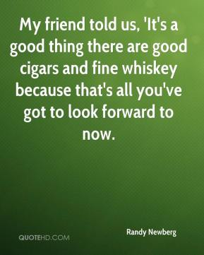 Randy Newberg  - My friend told us, 'It's a good thing there are good cigars and fine whiskey because that's all you've got to look forward to now.