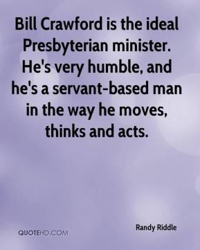 Randy Riddle  - Bill Crawford is the ideal Presbyterian minister. He's very humble, and he's a servant-based man in the way he moves, thinks and acts.