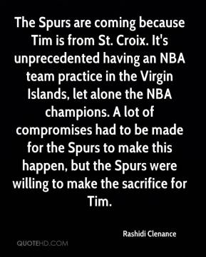 Rashidi Clenance  - The Spurs are coming because Tim is from St. Croix. It's unprecedented having an NBA team practice in the Virgin Islands, let alone the NBA champions. A lot of compromises had to be made for the Spurs to make this happen, but the Spurs were willing to make the sacrifice for Tim.