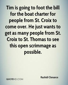 Rashidi Clenance  - Tim is going to foot the bill for the boat charter for people from St. Croix to come over. He just wants to get as many people from St. Croix to St. Thomas to see this open scrimmage as possible.