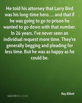 Ray Elliott  - He told his attorney that Larry Bird was his long-time hero, ... and that if he was going to go to prison he wanted to go down with that number. In 26 years, I've never seen an individual request more time. They're generally begging and pleading for less time. But he was as happy as he could be.
