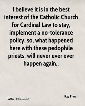 Ray Flynn  - I believe it is in the best interest of the Catholic Church for Cardinal Law to stay, implement a no-tolerance policy, so, what happened here with these pedophile priests, will never ever ever happen again.