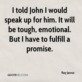 Ray Jarosz  - I told John I would speak up for him. It will be tough, emotional. But I have to fulfill a promise.