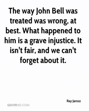 Ray Jarosz  - The way John Bell was treated was wrong, at best. What happened to him is a grave injustice. It isn't fair, and we can't forget about it.