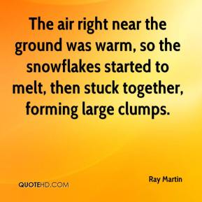 Ray Martin  - The air right near the ground was warm, so the snowflakes started to melt, then stuck together, forming large clumps.