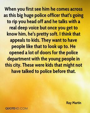 Ray Martin  - When you first see him he comes across as this big huge police officer that's going to rip you head off and he talks with a real deep voice but once you get to know him, he's pretty soft. I think that appeals to kids. They want to have people like that to look up to. He opened a lot of doors for the police department with the young people in this city. These were kids that might not have talked to police before that.