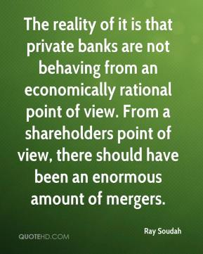 Ray Soudah  - The reality of it is that private banks are not behaving from an economically rational point of view. From a shareholders point of view, there should have been an enormous amount of mergers.