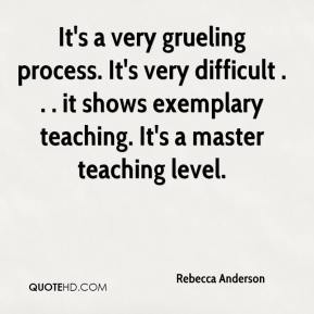 Rebecca Anderson  - It's a very grueling process. It's very difficult . . . it shows exemplary teaching. It's a master teaching level.