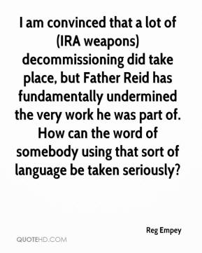 Reg Empey  - I am convinced that a lot of (IRA weapons) decommissioning did take place, but Father Reid has fundamentally undermined the very work he was part of. How can the word of somebody using that sort of language be taken seriously?