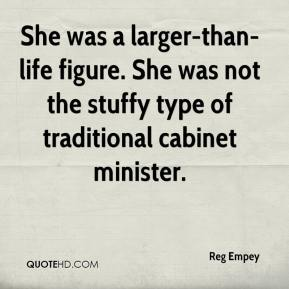 Reg Empey  - She was a larger-than-life figure. She was not the stuffy type of traditional cabinet minister.