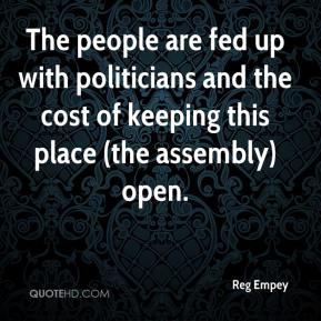 Reg Empey  - The people are fed up with politicians and the cost of keeping this place (the assembly) open.