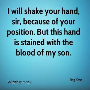 Reg Keys  - I will shake your hand, sir, because of your position. But this hand is stained with the blood of my son.