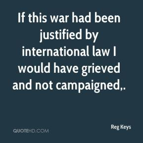 Reg Keys  - If this war had been justified by international law I would have grieved and not campaigned.