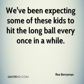 Rex Berryman  - We've been expecting some of these kids to hit the long ball every once in a while.