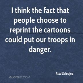 Riad Saloojee  - I think the fact that people choose to reprint the cartoons could put our troops in danger.