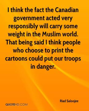 Riad Saloojee  - I think the fact the Canadian government acted very responsibly will carry some weight in the Muslim world. That being said I think people who choose to print the cartoons could put our troops in danger.
