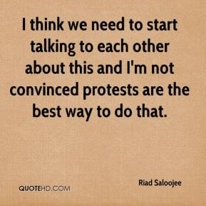 Riad Saloojee  - I think we need to start talking to each other about this and I'm not convinced protests are the best way to do that.