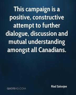 Riad Saloojee  - This campaign is a positive, constructive attempt to further dialogue, discussion and mutual understanding amongst all Canadians.