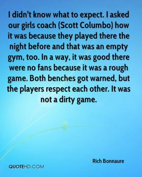 Rich Bonnaure  - I didn't know what to expect. I asked our girls coach (Scott Columbo) how it was because they played there the night before and that was an empty gym, too. In a way, it was good there were no fans because it was a rough game. Both benches got warned, but the players respect each other. It was not a dirty game.