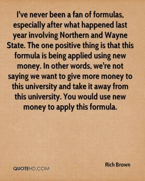 Rich Brown  - I've never been a fan of formulas, especially after what happened last year involving Northern and Wayne State. The one positive thing is that this formula is being applied using new money. In other words, we're not saying we want to give more money to this university and take it away from this university. You would use new money to apply this formula.