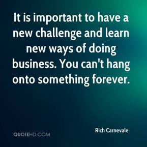 Rich Carnevale  - It is important to have a new challenge and learn new ways of doing business. You can't hang onto something forever.