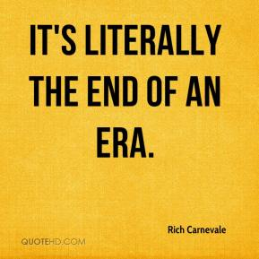 Rich Carnevale  - It's literally the end of an era.
