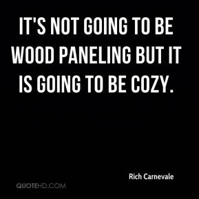 Rich Carnevale  - It's not going to be wood paneling but it is going to be cozy.