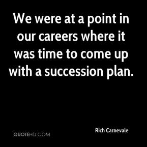 Rich Carnevale  - We were at a point in our careers where it was time to come up with a succession plan.