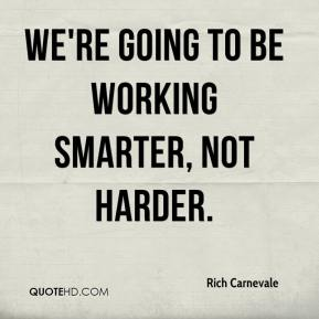 Rich Carnevale  - We're going to be working smarter, not harder.