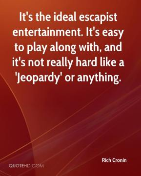 Rich Cronin  - It's the ideal escapist entertainment. It's easy to play along with, and it's not really hard like a 'Jeopardy' or anything.